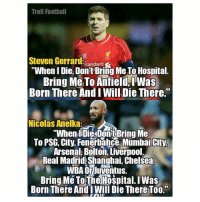 """Arsenal, Chelsea, and Memes: Troll Foothal  SI  Steven Gerr  """"When I Die, Don't Bring Me To Hospital.  Bring Me To Anfield, IWas  Born There And I Will Die There.'""""  Nicolas Anelka:  """"When lIDie,Donit Bring Me  To PSG, City, Fenerhahce, Mumbai City.  Arsenal, Bolton, Liverpool,  Real Madrid, Shanghai, Chelsea  WBA Orluventus  Bring Me ToThe Hospital. lWas  Born There AndI Will Die There To0."""""""