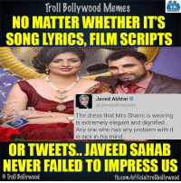 Well said Javed sahab (y)  <DM>: troll Troll Bollywood Memes  TB  NO MATTER WHETHERITS  Javed Akhtar  @Javed akhtar adu  The dress that Mrs Shami is wearing  is extremely elegant and dignified  Any one who has any problem with it  is sick in his mind  OR TWEETS. JANEED SAHAB  NEVERFAILED TO IMPRESS US  Troll Bollywood  fb.com/officialtrollbollywood Well said Javed sahab (y)  <DM>