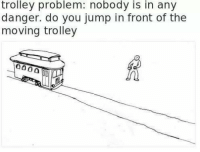 Trolley, Answer, and Think: trolley problem: nobody is in any  danger. do you jump in front of the  moving trolley I think the answer is obvious