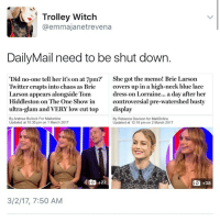 Memes, Mail, and Laced: Trolley Witch  @emma janet revena  Daily Mail need to be shut down.  Did no-one tell her it's on at 7pm?'  She got the memo! Brie Larson  Twitter erupts into chaos as Brie  covers up in a high-neck blue lace  dress on Lorraine... a day after her  Larson appears alongside Tom  Hiddleston on The One Show in  controversial pre-watershed busty  ultra-glam and VERY low cut top  display  By Andrew Bullock For Mailonline  By Rebecca Davison for MailOnline  Updated at 10:35 pm on 1 March 2017  Updated at 12:19 pm on 2 March 2017  do 22  do +38  3/2/17, 7:50 AM