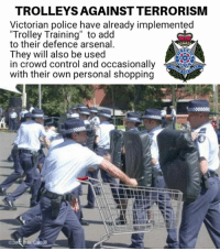 "Arsenal, Memes, and Police: TROLLEYS AGAINST TERRORISM  Victorian police have already implemented  Trolley Training"" to add  to their defence arsenal  They will also be used  in crowd control and occasionally  with their own personal shopping"