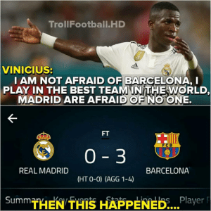 Barcelona, Memes, and Real Madrid: TrollFootball.HD  VINICIUS:  I AM NOT AFRAID OF BARCELONA, I  PLAY IN THE BEST TEAMINITHEWORLD,  MADRID ARE AFRAID OF NO ONE.  FT  FCB  0 3  REAL MADRID  BARCELONA  (HT O-0) (AGG 1-4)  THEN THIS HAPPENED...  Player F He got this one completely wrong ✌😆✋ ElClasico Troll Instatroll