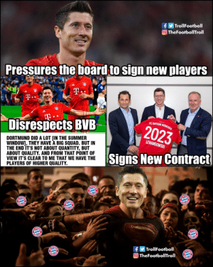 Robert Lewandowski - The Bayern Munich hero https://t.co/DhsGNTGRsi: TrollFootball  O TheFootballTroll  Pressures the board to sign new players  T.  T  Disrespects BVB  EC BAYERN MUNCHEN  2023  DORTMUND DID A LOT [IN THE SUMMER  WINDOW], THEY HAVE A BIG SQUAD. BUT IN  THE END IT'S NOT ABOUT QUANTITY, BUT  ABOUT QUALITY. AND FROM THAT POINT OF  VIEW IT'S CLEAR TO ME THAT WE HAVE THE  PLAYERS OF HIGHER QUALITY.  LEWANDOWSKI  Signs New Contract  E BAYE  ONCHER  BAY  UNGHER  ACHEM  NCHEN  BAY  ACHE  |TrollFootball  A  TheFootballTroll Robert Lewandowski - The Bayern Munich hero https://t.co/DhsGNTGRsi