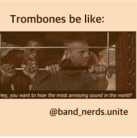 Trombones be like  Hey, you want to hear the most annoying sound in the world?  @band nerds unite I swear trombones are so extra. I was at all-state tryouts and there was a literal cult of trombone players in a line playing random notes. Everyone else was being all nervous and practicing until they pass out but the trombone players were in the middle of the gym being extra