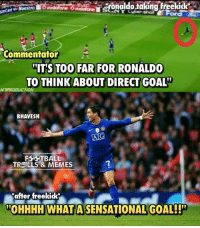 """Football, Memes, and Sensational: tronaldotaking freekick  Maestro  Commentator  ITS TOO FAR FOR RONALDO  TO THINK ABOUT DIRECT GOAL  NTPRODUCTION  BHAVESH  AG  TBALL  FF TROLLS & MEMES  after freekick  OHHHH WHAT A SENSATIONAL GOAL!!"""" That goal😍  Credits:- Football is my drug, Sergio Ramos is my dealer"""