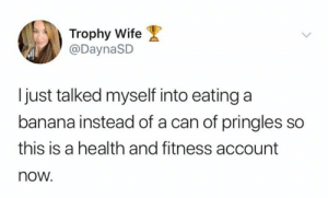 Pringles, Shit, and Banana: Trophy Wife  @DaynaSD  just talked myself into eating a  banana instead of a can of pringles so  this is a health and fitness account  now. This shit is B-A-N-A-N-A-S 🍌