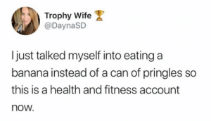 Dank, Pringles, and Twitter: Trophy Wife  @DaynaSD  just talked myself into eating a  banana instead of a can of pringles so  this is a health and fitness account  now. 🍌💪   (via Twitter.com/DaynaSD)