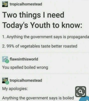 Propaganda, Government, and Youth: tropicalhomestead  Two things I need  Today's Youth to know:  1. Anything the government says is propaganda  2. 99% of vegetables taste better roasted  flawsinthisworld  You spelled boiled wrong  tropicalhomestead  My apologies:  Anything the government says is boiled Anything the vegetables say is roasted.