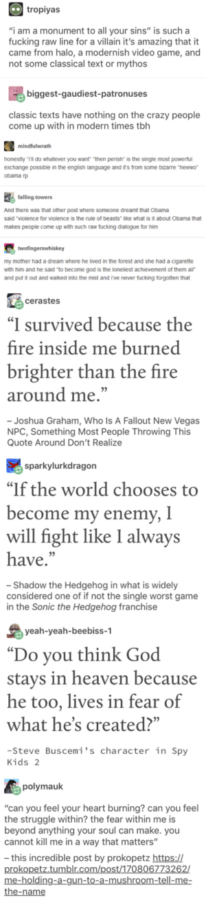 """A Dream, Crazy, and Fire: tropiyas  """"i am a monument to all your sins"""" is such a  fucking raw line for a villain it's amazing that it  came from halo, a modernish video game, and  not some classical text or mythos  biggest-gaudiest-patronuses  classic texts have nothing on the crazy people  come up with in modern times tbh  mindfulwrath  honestly """"Tll do whatever you want """"then perish"""" is the single most powerful  exchange possible in the english language and it's from some bizarre """"hewwo  obama rp  falling-towers  And there was that other post where someone dreamt that Obama  said """"violence for violence is the rule of beasts like what is it about Obama that  makes people come up with such raw fucking dialogue for him  twofingerswhiskey  my mother had a dream where he lived in the forest and she had a cigarette  with him and he said 'to become god is te loneliest achievement of them all""""  and put it out and walked into the mist and ive never fucking forgotten that  cerastes  """"I survived because the  fire inside me burned  brighter than the fire  around me.""""  - Joshua Graham, Who Is A Fallout New Vegas  NPC, Something Most People Throwing This  Quote Around Don't Realize  sparkylurkdragon  """"If the world chooses to  become my enemy, I  will fight like I always  05  have.  - Shadow the Hedgehog in what is widely  considered one of if not the single worst game  in the Sonic the Hedgehog franchise  yeah-yeah-beebiss-1  Do you think God  stays in heaven because  he too, lives in fear of  what he's created?""""  -Steve Buscemi's character in Spy  Kids 2  polymauk  """"can you feel your heart burning? can you feel  the struggle within? the fear within me is  beyond anything your soul can make. you  cannot kill me in a way that matters""""  this incredible post by prokopetz https://"""
