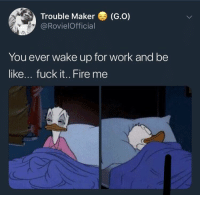 Be Like, Fire, and Work: Trouble Maker (G.o)  @RovielOfficial  You ever wake up for work and be  like... fuck it.. Fire me It be like this some days 😅🤷♂️ https://t.co/LIclYPKXZQ