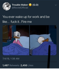 Be Like, Fire, and Funny: Trouble Maker (G.O)  @RovielOfficial  You ever wake up for work and be  like... fuck it.. Fire me  7/4/18, 1:38 AM  1,487 Retweets 2,450 Likes Me rn https://t.co/xWFqbnCqA6