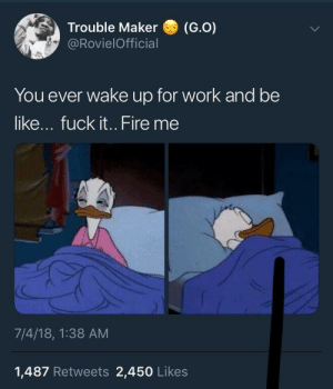 Be Like, Fire, and Work: Trouble Maker (G.O)  @RovielOfficial  You ever wake up for work and be  like... fuck it.. Fire me  7/4/18, 1:38 AM  1,487 Retweets 2,450 Likes The sleep is too good sometimes.