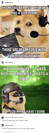 Doge, God, and Monster: troubledtramp  LIED THIS ISNT  CRUITER  LIKE A VIDEOGAME  THE RE  THOSE ARE REALPEOPLE WITH  FAMILIES OH GOD WHY  troubledtramp  WAIT A MINUTE. THATS  NOT A TERRORIST. THATS A  CHILD  OH GODWHAT HAVE I DONE  im-not-a-skelmersdale-monster  The past 4 years have been rough on doge  officialumineko  if you've read this post then you've read ender's game  Source: troubledtramp Endoges Game