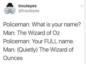 What Is, Wizard of Oz, and Wizard: trouteyes  @trouteyes  Policeman: What is your name?  Man: The Wizard of Oz  Policeman: Your FULL name.  Man: (Quietly) The Wizard of  Ounces