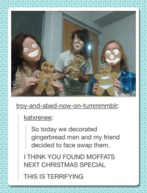 Gingerbread face swap.: troy-and-abed-now-on-tummmmblr:  katxrenee:  So today we decorated  gingerbread men and my friend  decided to face swap them.  I THINK YOU FOUND MOFFATS  NEXT CHRISTMAS SPECIAL  THIS IS TERRIFYING Gingerbread face swap.