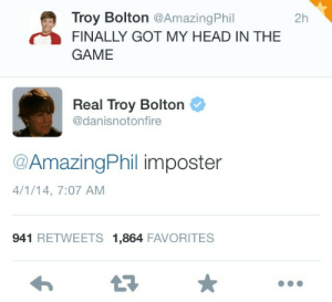 Head In The Game: Troy Bolton @AmazingPhil  2h  FINALLY GOT MY HEAD IN THE  GAME  Real Troy Bolton  @danisnotonfire  @AmazingPhil imposter  4/1/14, 7:07 AM  941 RETWEETS 1,864 FAVORITES