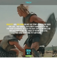 What's your favorite fight scene from movies? - Tag your friends and follow @cinfacts - troy actionmovie bradpitt ericbana hector archilles historylesson history cinema_facts factsonly fighter achilles greek fighting warrior sword action mens: TROY  BRAD PITT AND ERIC BANA DID NOT USE STUNT DOUBLES FOR THEIR  EPIC DUEL. THEY MADE A GENTLEMEN'S AGREEMENT TO PAY  FOR EVERY ACCIDENTAL HIT $500 FOREACH LIGHT BLOW AND S100  FOR EACH HARD BLOW. PITTENDED UP PAYING BANA S750,  AND BANA DIDNTOWE PITT ANYTHING.  CINEMA  FACTS What's your favorite fight scene from movies? - Tag your friends and follow @cinfacts - troy actionmovie bradpitt ericbana hector archilles historylesson history cinema_facts factsonly fighter achilles greek fighting warrior sword action mens