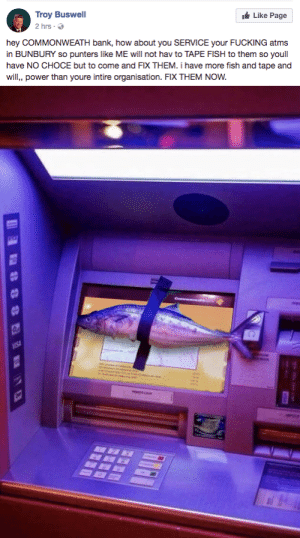 rusticmagpie: kompanie-mutter:   ignis-libertatis-humani: where is this who is this powerful man I'VE SEEN THE PICTURE OF THE FISH TAPED TO THE ATM BEFORE BUT I NEVER KNEW THE REASON WHY   Pics that make you go hmmm. Descriptions that make you go aaaahh : Troy Buswell  2hrs .  Like Page  hey COMMONWEATH bank, how about you SERVICE your FUCKING atms  in BUNBURY so punters like ME will not hav to TAPE FISH to them so youll  have NO CHOCE but to come and FIX THEM. i have more fish and tape and  will, power than youre intire organisation. FIX THEM NOW. rusticmagpie: kompanie-mutter:   ignis-libertatis-humani: where is this who is this powerful man I'VE SEEN THE PICTURE OF THE FISH TAPED TO THE ATM BEFORE BUT I NEVER KNEW THE REASON WHY   Pics that make you go hmmm. Descriptions that make you go aaaahh