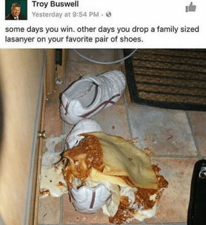Family, Shoes, and Troy: Troy Buswell  Yesterday at 9:54 PM. S  some days you win. other days you drop a family sized  lasanyer on your favorite pair of shoes. lasanyer