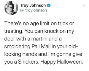 mall: Troy Johnson  @troyjohnson  There's no age limit on trick or  treating. You can knock on my  door with a martini and a  smoldering Pall Mall in your old-  looking hands and I'm gonna give  you a Snickers. Happy Halloween.
