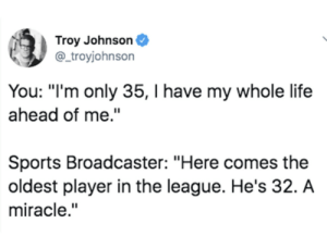 "Hey there grandpa.: Troy Johnson  @ troyjohnson  You: ""I'm only 35, I have my whole life  ahead of me.""  Sports Broadcaster: ""Here comes the  oldest player in the league. He's 32. A  miracle."" Hey there grandpa."