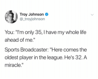 "Life, Sports, and The League: Troy Johnson  @_troyjohnson  You: ""I'm only 35, I have my whole life  ahead of me.""  Sports Broadcaster: ""Here comes the  oldest player in the league. He's 32.A  miracle."" @_troyjohnson"