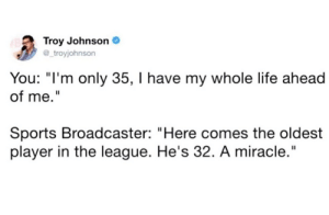 """Life, Sports, and The League: Troy Johnson  troyjohnson  You: """"I'm only 35, I have my whole life ahead  of me.  Sports Broadcaster: """"Here comes the oldest  player in the league. He's 32. A miracle."""""""