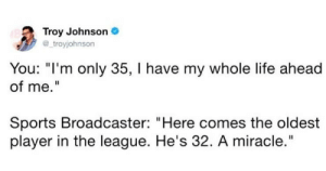 """Life, Sports, and The League: Troy Johnson  troyjohnson  You: """"I'm only 35, I have my whole life ahead  of me.""""  Sports Broadcaster: """"Here comes the oldest  player in the league. He's 32. A miracle."""""""