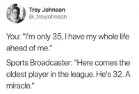 "Life, Sports, and The League: Troy Johnson  @_troyjohnson  You: ""'m only 35, I have my whole life  ahead of me.""  Sports Broadcaster: ""Here comes the  oldest player in the league. He's 32. A  miracle,"" 6 years old if you want to be an Olympic Figure Skater."