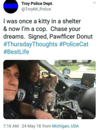 """Police, Chase, and Michigan: Troy Police Dept.  @TroyMI_Police  I was once a kitty in a shelter  & now I'm a cop. Chase your  dreams. Signed, Pawfficer Donut  #ThursdayThoughts #PoliceCat  #BestLife  7:16 AM 24 May 18 from Michigan, USA <p>So sweet. via /r/wholesomememes <a href=""""https://ift.tt/2Ki3KwO"""">https://ift.tt/2Ki3KwO</a></p>"""