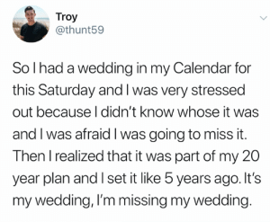 credit and consent: @thunt59 on Twitter: Troy  @thunt59  So I had a wedding in my Calendar for  this Saturday and I was very stressed  out because I didn't know whose it was  and I was afraid I was going to miss it.  Then I realized that it was part of my 20  year plan and I set it like 5 years ago. It's  my wedding, I'm missing my wedding. credit and consent: @thunt59 on Twitter