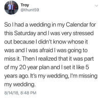 Memes, Calendar, and Wedding: Troy  @thunt59  So l had a wedding in my Calendar for  this Saturday and I was very stressed  out because I didn't know whose it  was and I was afraid I was going to  miss it. Then I realized that it was part  of my 20 year plan and I set it like 5  years ago. It's my wedding, I'm missing  my wedding  8/14/18, 8:48 PM 20 is the new 40