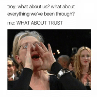 i like this meme & i added a picture of a rainbow on my shoes bc why not: troy: what about us? What about  everything we've been through?  me: WHAT ABOUT TRUST  ESAGA i like this meme & i added a picture of a rainbow on my shoes bc why not