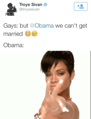 Obama ? Wtf: Troye Sivan  @troyesivan  Gays: but @Obama we can't get  married  Obama: Obama ? Wtf