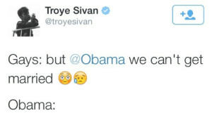 Sivan: Troye Sivan  @troyesivan  Gays: but @Obama we can't get  married  Obama: