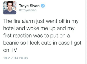 Sivan: Troye Sivan  @troyesivan  The fire alarm just went off in my  hotel and woke me up and my  first reaction was to put on a  beanie so I look cute in case l got  on TV  19.2.2014 20.08