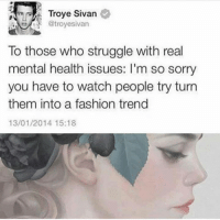 fashion trends: Troye Sivan  @troyesivan  To those who struggle with real  mental health issues: I'm so sorry  you have to watch people try turn  them into a fashion trend  13/01/2014 15:18