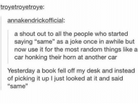 """Book, Desk, and Humans of Tumblr: troyetroyetroye:  annakendrickofficial:  a shout out to all the people who started  saying """"same"""" as a joke once in awhile but  now use it for the most random things like a  car honking their horn at another car  Yesterday a book fell off my desk and instead  of picking it up I just looked at it and said  """"same""""  13"""