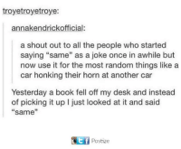 "Dank, Book, and Desk: troyetroyetroye:  annakendrickofficial:  a shout out to all the people who started  saying ""same"" as a joke once in awhile but  now use it for the most random things like a  car honking their horn at another car  Yesterday a book fell off my desk and instead  of picking it up I just looked at it and said  same  11 Postie"
