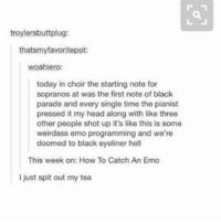 Emo, Head, and Memes: troylersbutt plug  that smyfavoritepot:  woahiero:  today in choir the starting note for  sopranos at was the first note of black  parade and every single time the pianist  pressed it my head along with like three  other people shot up it's like this is some  weirdass emo programming and we're  doomed to black eyeliner hell  This week on: How To Catch An Emo  I just spit out my tea I have 2000 photos dedicated to sunsets on my phone is this why I have no storage