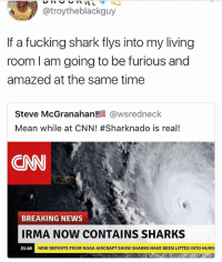 @memes is an absolute must follow!: @troytheblackguy  If a fucking shark flys into my living  room I am going to be furious and  amazed at the same time  Steve McGranahan鬯晨@wsredneck  Mean while at CNN! #Sharknado is real!  akyourownnews com  CNN  BREAKING NEWS  IRMA NOW coNTAINS SHARKS  21:48 NEW REPORTS FROM NOAA AIRCRAFT SHO  NEW REPORTS FROM NOAA AIRCRAFT SHOW SHARKS HAVE BEEN LIFTED INTO HURR @memes is an absolute must follow!