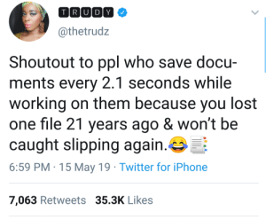 Dank, Iphone, and Memes: TRU DY  @thetrudz  Shoutout to ppl who save docu-  ments every 2.1 seconds while  working on them because you lost  one file 21 years ago & won't be  caught slipping again.  6:59 PM 15 May 19 Twitter for iPhone  7,063 Retweets 35.3K Likes me irl by KevlarYarmulke MORE MEMES