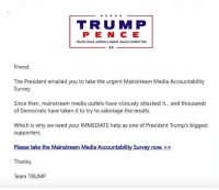 Ahhhh, all those mean people messed up his nut job survey. If you haven't taken it and would like to see the crazy that is Trump here is the link.   https://action.donaldjtrump.com/mainstream-media-accountability-survey/: TRU MP  TRUMP MAKE AMERICA GREAT AGAIN COMMITTEE  45  Friend,  The President emailed you to take the urgent Mainstream Media Accountability  Survey.  Since then, mainstream media outlets have viciously attacked it... and thousands  of Democrats have taken it to try to sabotage the results.  Which is why we need your IMMEDIATE help as one of President Trump's biggest  supporters.  Please take the Mainstream Media Accountability Survey now  Thanks,  Team TRUMP Ahhhh, all those mean people messed up his nut job survey. If you haven't taken it and would like to see the crazy that is Trump here is the link.   https://action.donaldjtrump.com/mainstream-media-accountability-survey/
