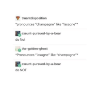 "Memes, Champagne, and Ghost: truant disposition  *pronounces ""champagne"" like ""lasagne""  exeunt pursued-by-a-bear  do Not  e the-golden-ghost  *Pronounces ""lasagne"" like ""champagne""  exeunt-pursued-by-a-bear  do NOT I did this at 3 am and couldn't stop laughing ~Elon"