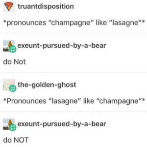 "Bear, Champagne, and Ghost: truantdisposition  *pronounces ""champagne"" like ""lasagne""*  exeunt-pursued-by-a-bear  do Not  the-golden-ghost  ti  *Pronounces ""lasagne"" like ""champagne""*  exeunt-pursued-by-a-bear  do NOT I feel uncomfortable"