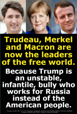 "Fall, Fbi, and Kim Jong-Un: Trudeau, Merkel  and Macron are  now the leaders  of the free world.  Because Trump is  an unstable,  infantile, bully who  works for Russia  instead of the  American people.  ge Credit: wI h /eptod hitips/ /ortiy/ ad Hitj/ /bit.ly/23potou macgregor1013: I can't wait to learn what Putin has on Trump - it got to be consequential. Whatever Putin wants, he supports. Why would you give G status to a country that invades to annex another nation, hacks your voting systems, meddles in your election, and who knows what else?  This line of reasoning that Trump is controlled by the Kremlin is a level of red baiting, hive mind, groupthink  that is just frightening. it's sad how liberals fall for this nonsense. I am no conservative nor Trump supporter but this has got to stop. Also the homophobic undertones that the ""resistance"" are promoting with Trump and Putin being in love has got to stop (to be fair in this post it is not used).  My opinion is that Trump and his lackeys did money laundering in Russia. There is ample evidence of this. There is, so far, a lot of nothingburgers when it comes to the claims that Trump is controlled by the Kremlin and even the more simple claim that Russia is working hard to appease Putin. If Putin and Trump are so cozy and so in bed with each other then answer this: 1. why did Russia not vote with the USA in regards to Israel? 2. Trump is also nice to Duerte, Kim Jong un, and Netanyahu. is he their puppet too? 3. Trump is being more hawkish to Russia than Obama was. The Trump administration has sold weapons to Ukraine something Obama did not take a side on as to not exacerbate the separatist tensions  why would a putin puppet do that? 4. Trump admitted a new NATO member, Montenegro, despite Russia's objections 5. He has increased NATO military numbers outside of the border of Russia  6. Trump has bombed Syria multiple times against Assad while Putin supports Assad, what kind of great relationship is this? Trump is increasing the proxy war not deescalating it. 7. Trump appointed Mattis and pentagon say that Russia and China are a greater threat to national security than terrorism 8. John Bolton is pushing for increasingly hawkish measures on Russia and many other countries 9. There is ample evidence that Trump administration officials including Kushner were manipulated by Israel, yet no one is complaining about that. Israel the sacred cow of both parties isn't seen as an issue since it's all Russia. Also after a year of investigating the 19 or so indictments, and the guilty pleas involved, NONE of them have anything to do with Trump Russia Election conspiracy ie- Manafort and Gates were accused of money laundering for funds in Ukraine (as ive been saying for months money laundering is where the evidence points to). With Flynn and papadopoulos both lied to the intelligence agencies but none of it directly pointed to election meddling. In flynns case it was to undermine obama in Israel and one step was to talk to a Russian ambassador the second convo was about sanctions. There is speculative evidence that perhaps was being so nice to Putin because Trump thought he wasn't going to win and he wanted to push a Trump tower in Moscow and also money laundering. But the evidence that Putin or the Kremlin is controlling Trump and colluded in overturning democracy is weak. Meme farms have not been connected to the kremlin and even if they were . come on give me a break. Memes did not change the election. Democrats need to take responsibility for pushing a lifeless corpse of a candidate who colluded with her party to win, shunned progressives while pretending to be one, and who was known for lying, scandals, and flip flopping. Democrats are just embarrassed that they poured hundreds of millions of dollars into an ""inevitable"" candidate who lost to a reality TV star.  Liberals should focus on Trump's corruption, his policies, and their own policies as a more effective way of galvanizing people. The democrats need to stand up for something besides Russiagate hysteria and Trumps tweets. Immigrant families are being pulled apart while Rachel Madow and the liberals go full on looney tunes with Russia hysteria. Also note how Obama made fun of Romney for being so ardently against Russia even calling it McCarthyism and now that Trump rhetoric-wise doesn't want to murder Putin in his sleep, the same democrats who laughed at Romney now want Trump to be hawkish and antagonistic towards Russia, which ironically, at least policy-wise, he has been. Also I love how liberals now in a tribalist reversal revere the FBI and CIA, two very corrupt agencies that have lied to us many times before, have spied on activists, leftists, and its own citizens, and responsible for regime changes around the world. Liberals also now love Mueller who lied to us about Iraq having weapons of mass destruction. This is insanity. I am not saying it is impossible that Trump and Putin can be working together, What I am saying is that is seems based on the evidence highly improbable. Skepticism is an important tool in the toolbox of critical thinking. Extraordinary claims require extraordinary evidence. Here are some sources that might whet your appetite for an alternative view of this nonsense  1  (author on collusion fails to show how Russia and Trump colluded. offers no evidence 2  (an hour long debate on Russia and Trump being a traitor; both sides discuss evidence; it is clear which side is lacking in evidence at least to me) 3   (a year after the Russia Trump investigation: an analysis)"