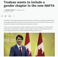 American, Free, and Mexico: Trudeau wants to include a  gender chapter in the new NAFTA  By JOANNA SMITH The Canadian Press  Sun., Nov. 26, 2017  OTTAWA-The Trudeau government knows other countries are raising their eyebrows at  the thought of feminist trade deals, but the Liberals are convinced the idea will one day be  as obvious as labour and environmental standards are today.  That is one of the messages Canadian negotiators have been using to try to convince the  United States and Mexico to include a gender chapter in the new North American Free  Trade Agreement (NAFTA), newly released briefing materials show  BER 201