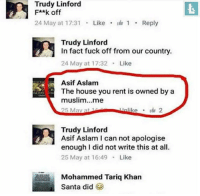 America, Memes, and Muslim: Trudy Linford  F**k off  24 May at 17:31 . Like . 1 . Reply  Trudy Linford  In fact fuck off from our country.  24 May at 17:32 Like  Asif Aslam  The house you rent is owned by a  muslim...me  25 May at 1  Trudy Linford  Asif Aslam I can not apologise  enough I did not write this at all  25 May at 16:49 Like  Mohammed Tariq Khan  Santa did Hmmm bornliberal liberal equality peace america