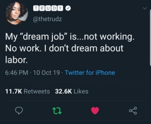 "I dream of not having to work by The_Big_Sad_ MORE MEMES: TRUDY  @thetrudz  My ""dream job"" is...not working.  No work. I don't dream about  labor.  6:46 PM 10 Oct 19 Twitter for iPhone  11.7K Retweets 32.6K Likes I dream of not having to work by The_Big_Sad_ MORE MEMES"