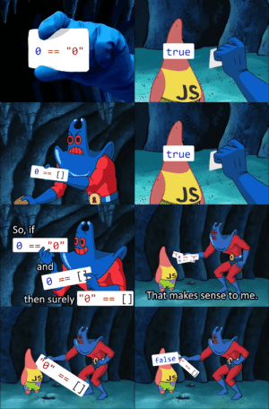 "Old meme format, timeless JavaScript quirks: true  ""0""  O ==  JS  00  true  O ==  []  JS  So, if  ""0'  and  JS  O ==  1 That makes sense to me.  then surely ""0""  false  0"" == []  JS  JS  %24 Old meme format, timeless JavaScript quirks"